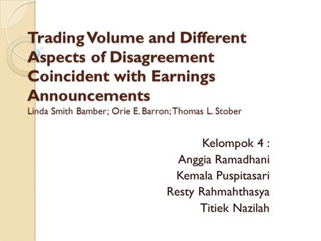 Trading Volume and Different Aspects of Disagreement Coincident with Earnings Announcements Linda Smith Bamber; Orie E. Barron; Thomas L. Stober Kelompok.
