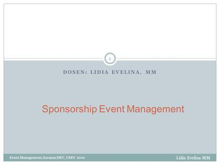 DOSEN: LIDIA EVELINA, MM Event Management Jurusan DKV, UMN 2010 1 Sponsorship Event Management Lidia Evelina MM.