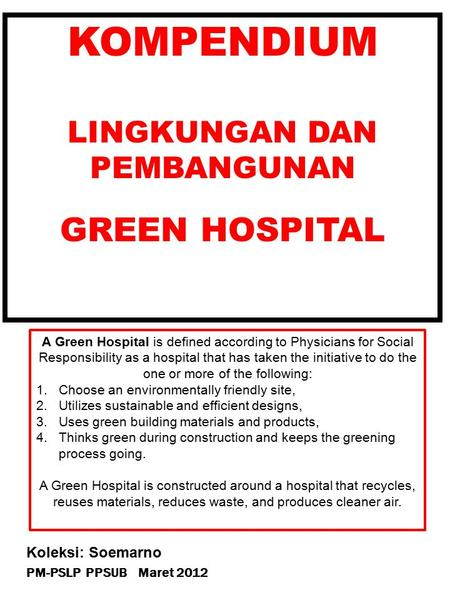 PM-PSLP PPSUB Maret 2012 Koleksi: Soemarno KOMPENDIUM LINGKUNGAN DAN PEMBANGUNAN GREEN HOSPITAL A Green Hospital is defined according to Physicians for.