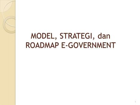 MODEL, STRATEGI, dan ROADMAP E-GOVERNMENT
