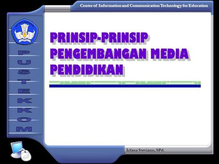 Center of Information and Communication Technology for Education Irfana Steviano, SPd. PRINSIP-PRINSIP PENGEMBANGAN MEDIA PENDIDIKAN.