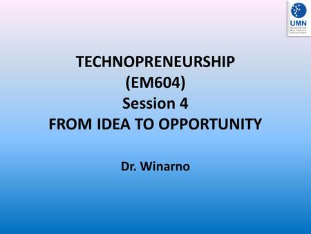 TECHNOPRENEURSHIP (EM604) Session 4 FROM IDEA TO OPPORTUNITY