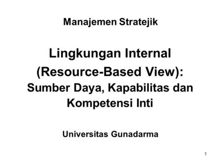 1 Manajemen Stratejik Lingkungan Internal (Resource-Based View): Sumber Daya, Kapabilitas dan Kompetensi Inti Universitas Gunadarma.