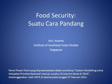 "Food Security: Suatu Cara Pandang Aris Ananta Institute of Southeast Asian Studies Singapura Revisi Power Point yang Dipresentasikan dalam workshop ""System."
