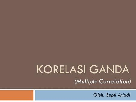Korelasi ganda (Multiple Correlation) Oleh: Septi Ariadi