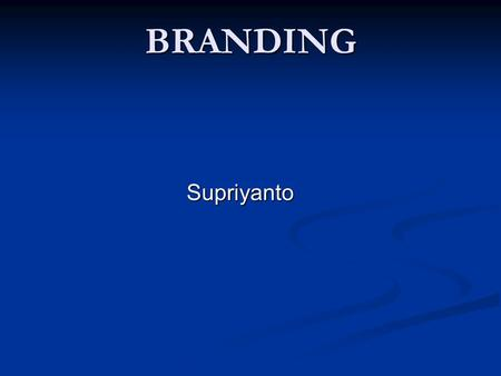 BRANDING Supriyanto. Brands We are living in the life of Brands everyday Brands have penetrate our daily life consciously or unconsciously 2.