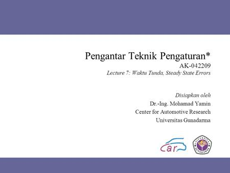 Pengantar Teknik Pengaturan* AK-042209 Lecture 7: Waktu Tunda, Steady State Errors Disiapkan oleh Dr.-Ing. Mohamad Yamin Center for Automotive Research.