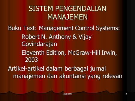 Silabi-SPM 1 SISTEM PENGENDALIAN MANAJEMEN Buku Text: Management Control Systems: Robert N. Anthony & Vijay Govindarajan Eleventh Edition, McGraw-Hill.