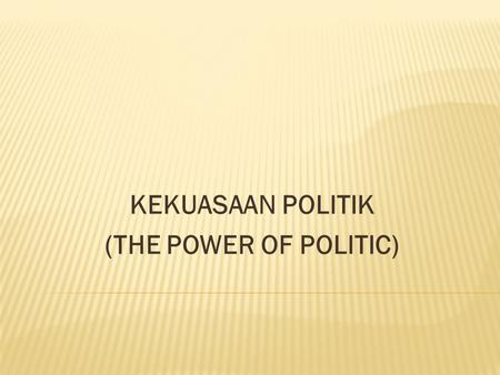 KEKUASAAN POLITIK (THE POWER OF POLITIC)