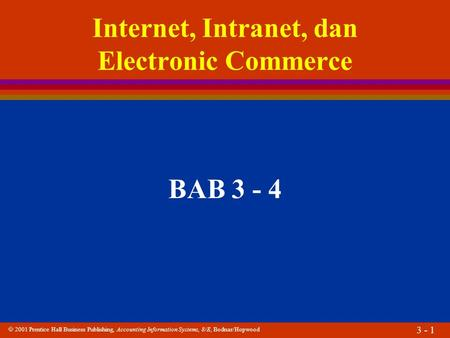  2001 Prentice Hall Business Publishing, Accounting Information Systems, 8/E, Bodnar/Hopwood 3 - 1 Internet, Intranet, dan Electronic Commerce BAB 3 -