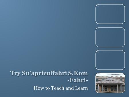 Try Su'aprizulfahri S.Kom -Fahri- How to Teach and Learn.