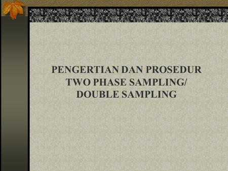 PENGERTIAN DAN PROSEDUR TWO PHASE SAMPLING/ DOUBLE SAMPLING.