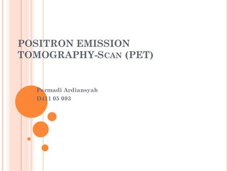 POSITRON EMISSION TOMOGRAPHY-S CAN (PET) Permadi Ardiansyah D411 05 093.