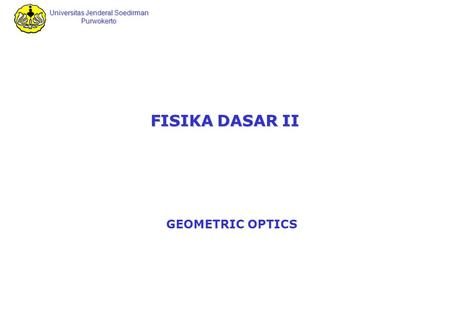 Universitas Jenderal Soedirman Purwokerto FISIKA DASAR II GEOMETRIC OPTICS.