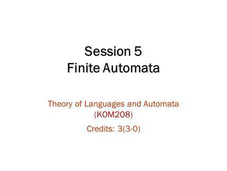 Session 5 Finite Automata Theory of Languages and Automata (KOM208) Credits: 3(3-0)