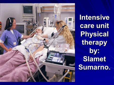 Intensive care unit Physical therapy by: Slamet Sumarno.