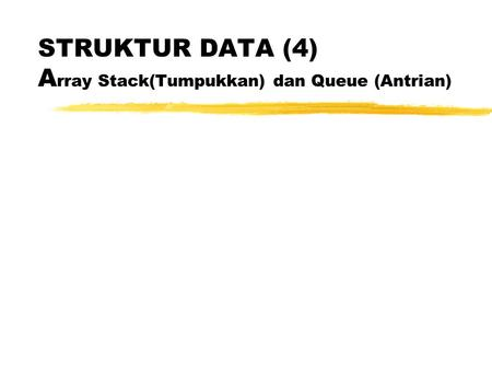 STRUKTUR DATA (4) A rray Stack(Tumpukkan) dan Queue (Antrian)