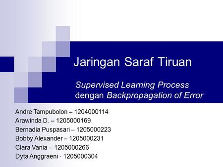 Jaringan Saraf Tiruan Supervised Learning Process dengan Backpropagation of Error Andre Tampubolon – 1204000114 Arawinda D. – 1205000169 Bernadia Puspasari.