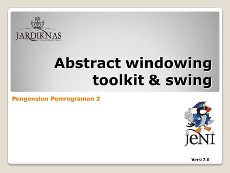 Pengenalan Pemrograman 2 Versi 2.0 Abstract windowing toolkit & swing.