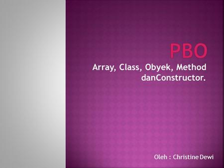 Array, Class, Obyek, Method danConstructor. Oleh : Christine Dewi.