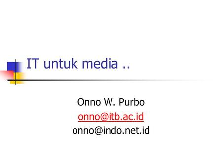 IT untuk media.. Onno W. Purbo