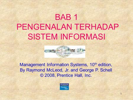 1 BAB 1 PENGENALAN TERHADAP SISTEM INFORMASI Management Information Systems, 10 th edition, By Raymond McLeod, Jr. and George P. Schell © 2008, Prentice.