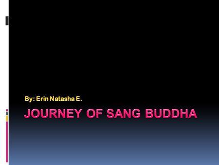 By: Erin Natasha E. Journey of sang buddha.