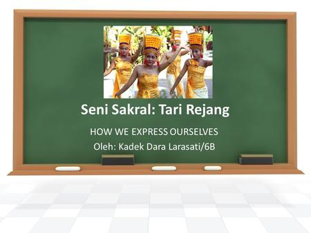 Seni Sakral: Tari Rejang HOW WE EXPRESS OURSELVES Oleh: Kadek Dara Larasati/6B.