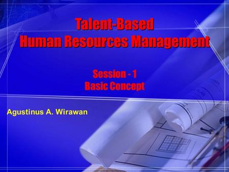 Talent-Based Human Resources Management Session - 1 Basic Concept Agustinus A. Wirawan.