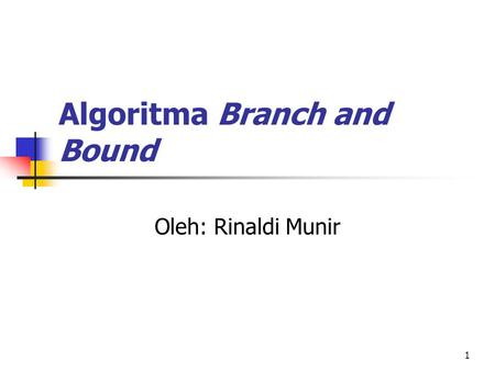 1 Algoritma Branch and Bound Oleh: Rinaldi Munir.