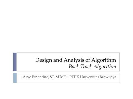 Design and Analysis of Algorithm Back Track Algorithm Aryo Pinandito, ST, M.MT – PTIIK Universitas Brawijaya.