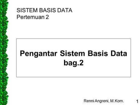 SISTEM BASIS DATA Pertemuan 2 Renni Angreni, M.Kom. 1 Pengantar Sistem Basis Data bag.2.