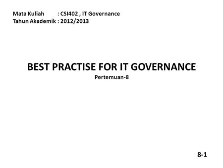 BEST PRACTISE FOR IT GOVERNANCE Pertemuan-8 Mata Kuliah: CSI402, IT Governance Tahun Akademik: 2012/2013 8-1.