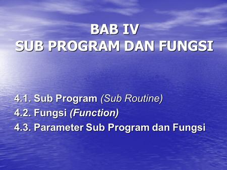BAB IV SUB PROGRAM DAN FUNGSI 4.1. Sub Program (Sub Routine) 4.2. Fungsi (Function) 4.3. Parameter Sub Program dan Fungsi.