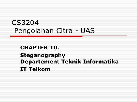 CS3204 Pengolahan Citra - UAS CHAPTER 10. Steganography Departement Teknik Informatika IT Telkom.