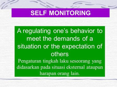 SELF MONITORING A regulating one's behavior to meet the demands of a situation or the expectation of others Pengaturan tingkah laku seseorang yang didasarkan.