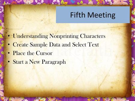 Fifth Meeting Understanding Nonprinting Characters Create Sample Data and Select Text Place the Cursor Start a New Paragraph.
