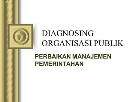 DIAGNOSING ORGANISASI PUBLIK This presentation will probably involve audience discussion, which will create action items. Use PowerPoint to keep track.