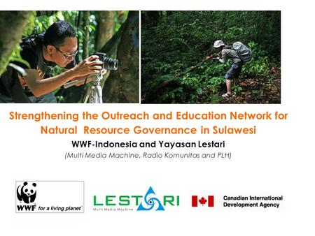 Strengthening the Outreach and Education Network for Natural Resource Governance in Sulawesi WWF-Indonesia and Yayasan Lestari (Multi Media Machine, Radio.