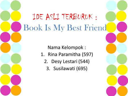 IDE ASLI TERBURUK : Book Is My Best Friend Nama Kelompok : 1.Rina Paramitha (597) 2.Desy Lestari (544) 3.Susilawati (695)