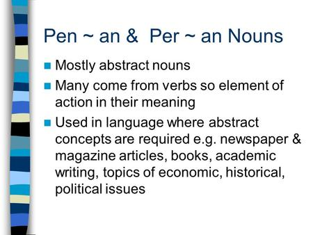 Pen ~ an & Per ~ an Nouns Mostly abstract nouns Many come from verbs so element of action in their meaning Used in language where abstract concepts are.