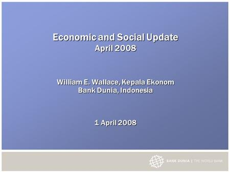 Economic and Social Update April 2008 William E. Wallace, Kepala Ekonom Bank Dunia, Indonesia 1 April 2008.