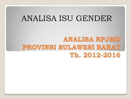 ANALISA RPJMD PROVINSI SULAWESI BARAT Th. 2012-2016 ANALISA ISU GENDER.