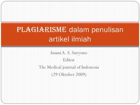 Isnani A. S. Suryono Editor The Medical journal of Indonesia (29 Oktober 2009) PLAGIARISMe dalam penulisan artikel ilmiah.