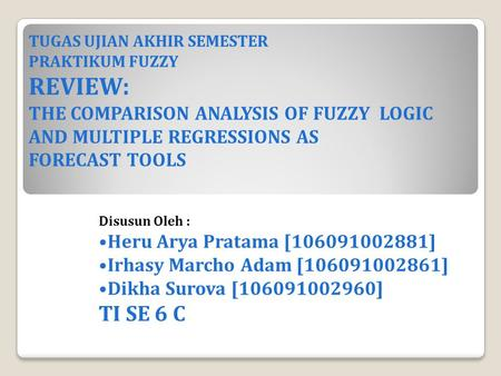 TUGAS UJIAN AKHIR SEMESTER PRAKTIKUM FUZZY REVIEW: THE COMPARISON ANALYSIS OF FUZZY LOGIC AND MULTIPLE REGRESSIONS AS FORECAST TOOLS Disusun Oleh : Heru.