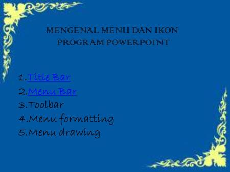 MENGENAL MENU DAN IKON PROGRAM POWERPOINT 1.TTitle Bar 2.MMenu Bar 3.Toolbar 4.Menu formatting 5.Menu drawing.