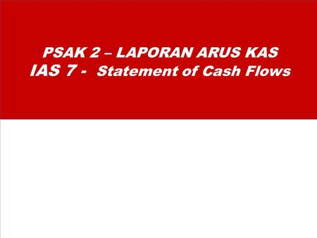 PSAK 2 – LAPORAN ARUS KAS IAS 7 - Statement of Cash Flows.