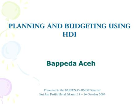Bappeda Aceh Bappeda Aceh PLANNING AND BUDGETING USING HDI Presented in the BAPPENAS-UNDP Seminar Sari Pan Pasific Hotel Jakarta, 13 – 14 October 2009.