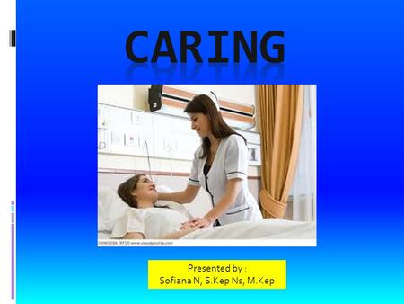 CARING Presented by : Sofiana N, S.Kep Ns, M.Kep.