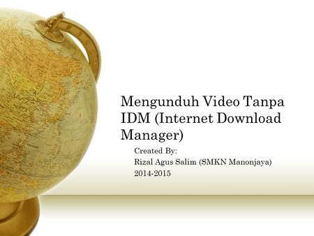 Mengunduh Video Tanpa IDM (Internet Download Manager) Created By: Rizal Agus Salim (SMKN Manonjaya) 2014-2015.